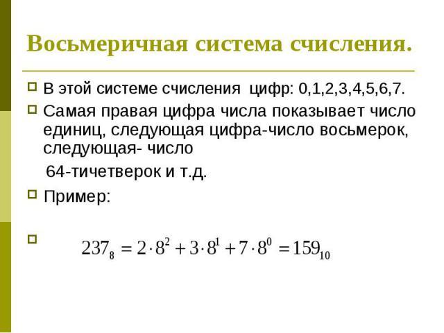 Восьмеричная система счисления. В этой системе счисления цифр: 0,1,2,3,4,5,6,7. Самая правая цифра числа показывает число единиц, следующая цифра-число восьмерок, следующая- число 64-тичетверок и т.д. Пример: