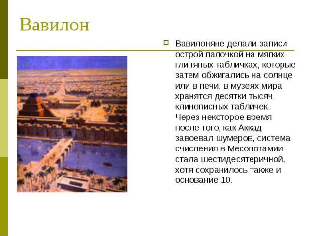 Вавилон Вавилоняне делали записи острой палочкой на мягких глиняных табличках, которые затем обжигались на солнце или в печи, в музеях мира хранятся десятки тысяч клинописных табличек. Через некоторое время после того, как Аккад завоевал шумеров, си…