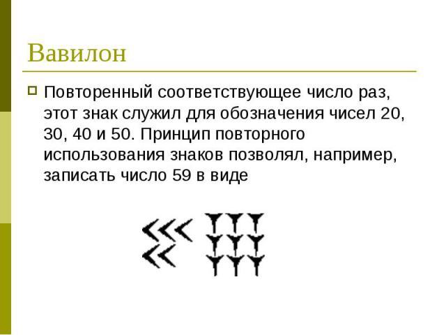 Вавилон Повторенный соответствующее число раз, этот знак служил для обозначения чисел 20, 30, 40 и 50. Принцип повторного использования знаков позволял, например, записать число 59 в виде