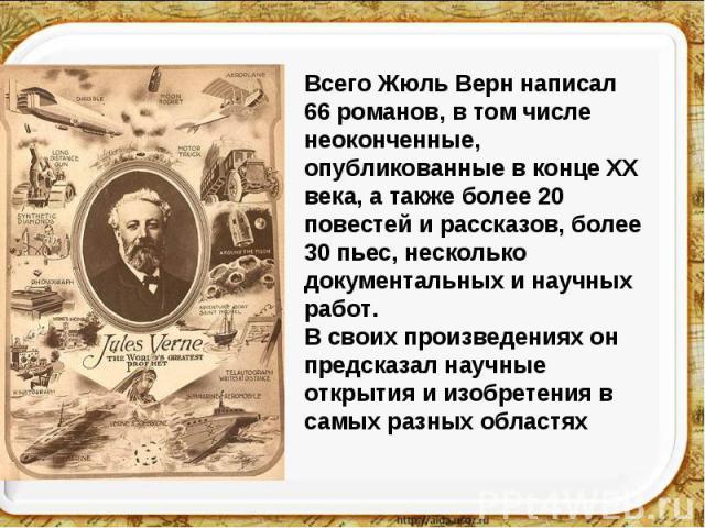 Всего Жюль Верн написал 66 романов, в том числе неоконченные, опубликованные в конце XX века, а также более 20 повестей и рассказов, более 30 пьес, несколько документальных и научных работ. В своих произведениях он предсказал научные открытия и изоб…