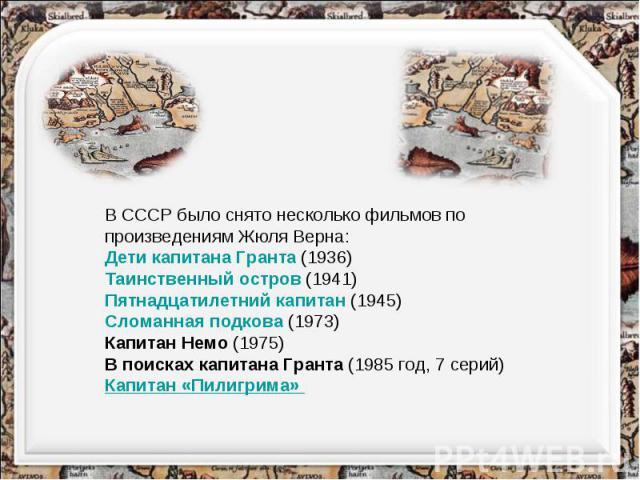 В СССР было снято несколько фильмов по произведениям Жюля Верна: Дети капитана Гранта (1936) Таинственный остров (1941) Пятнадцатилетний капитан (1945) Сломанная подкова (1973) Капитан Немо (1975) В поисках капитана Гранта (1985 год, 7 серий) Капита…