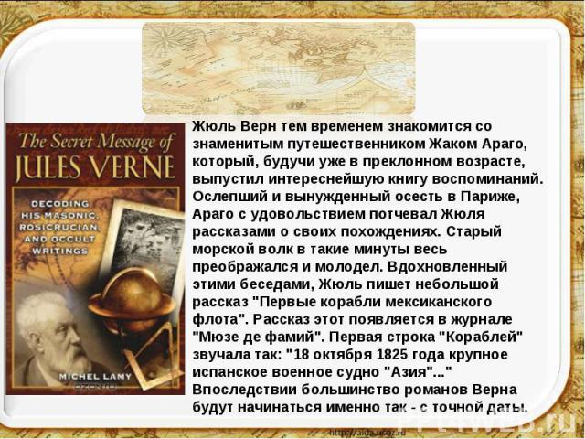 Жюль Верн тем временем знакомится со знаменитым путешественником Жаком Араго, который, будучи уже в преклонном возрасте, выпустил интереснейшую книгу воспоминаний. Ослепший и вынужденный осесть в Париже, Араго с удовольствием потчевал Жюля рассказам…