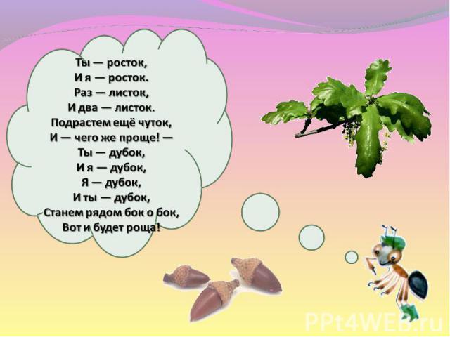 Ты— росток, Ия— росток. Раз— листок, Идва— листок. Подрастем ещё чуток, И— чегоже проще!— Ты— дубок, Ия— дубок, Я— дубок, Иты— дубок, Станем рядом бок обок, Вот ибудет роща!