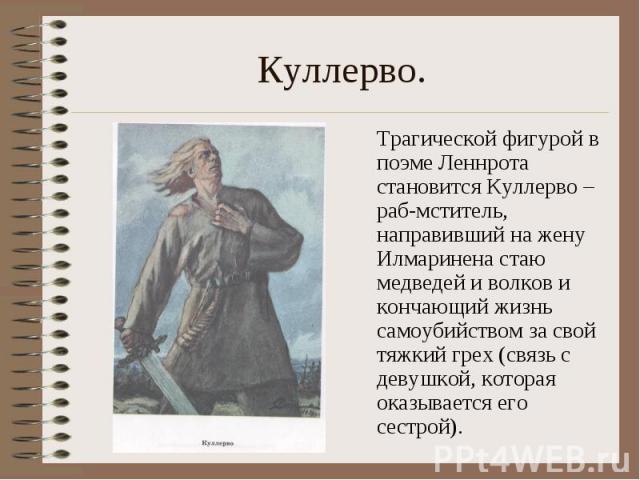 Куллерво. Трагической фигурой в поэме Леннрота становится Куллерво – раб-мститель, направивший на жену Илмаринена стаю медведей и волков и кончающий жизнь самоубийством за свой тяжкий грех (связь с девушкой, которая оказывается его сестрой).