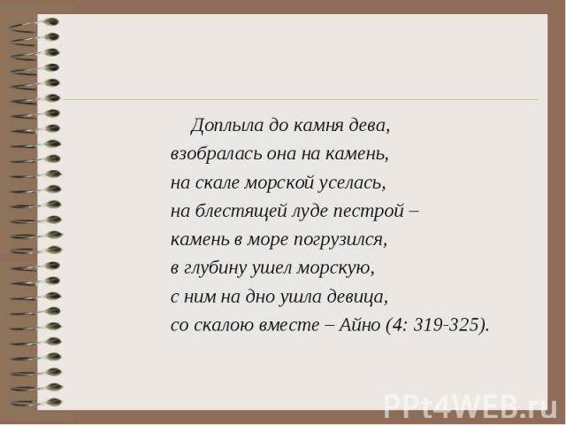 Доплыла до камня дева, взобралась она на камень, на скале морской уселась, на блестящей луде пестрой – камень в море погрузился, в глубину ушел морскую, с ним на дно ушла девица, со скалою вместе – Айно (4: 319-325).