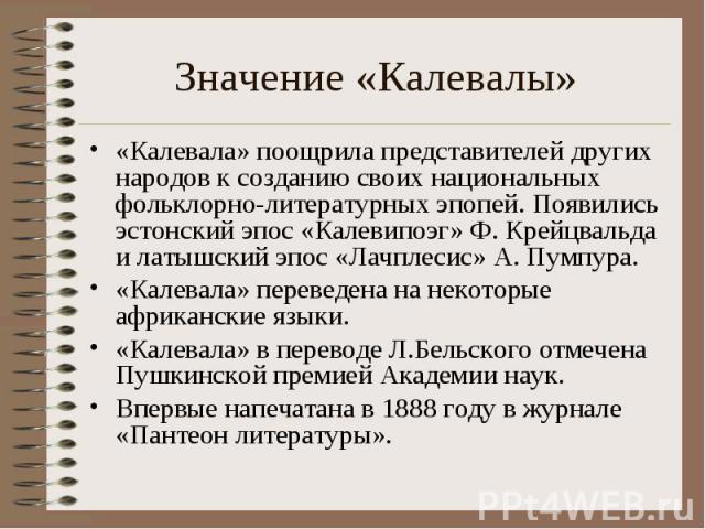 Значение «Калевалы» «Калевала» поощрила представителей других народов к созданию своих национальных фольклорно-литературных эпопей. Появились эстонский эпос «Калевипоэг» Ф. Крейцвальда и латышский эпос «Лачплесис» А. Пумпура. «Калевала» переведена н…