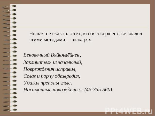 Нельзя не сказать о тех, кто в совершенстве владел этими методами, – знахарях. Вековечный Вяйнямёйнен, Заклинатель изначальный, Повреждения исправил, Сглаз и порчу обезвредил, Удалил препоны злые, Настланные наважденья…(45:355-360).