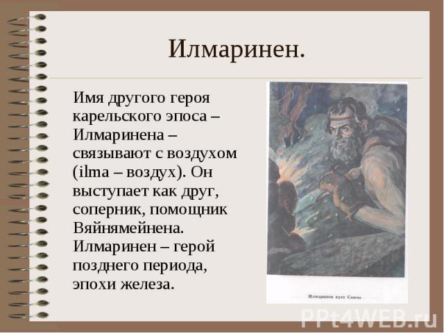 Илмаринен. Имя другого героя карельского эпоса – Илмаринена – связывают с воздухом (ilma – воздух). Он выступает как друг, соперник, помощник Вяйнямейнена. Илмаринен – герой позднего периода, эпохи железа.