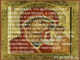 Он утверждал, что драгоценности и оклад образа продал, а саму икону расколол и с