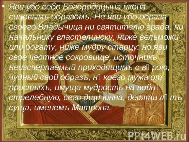 Яви убо себе Богородицына икона сицевымъ образомъ. Не яви убо образа своего Владычица ни святителю града, ни начальнику властелинску, ниже вельможи или богату, ниже мудру старцу: но яви свое честное сокровище, источникъ неизсчерпаемый приходящимъ с …