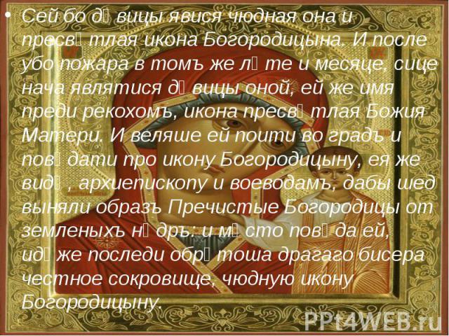 Сей бо дѣвицы явися чюдная она и пресвѣтлая икона Богородицына. И после убо пожара в томъ же лѣте и месяце, сице нача являтися дѣвицы оной, ей же имя преди рекохомъ, икона пресвѣтлая Божия Матери. И веляше ей поити во градъ и повѣдати про икону Бого…