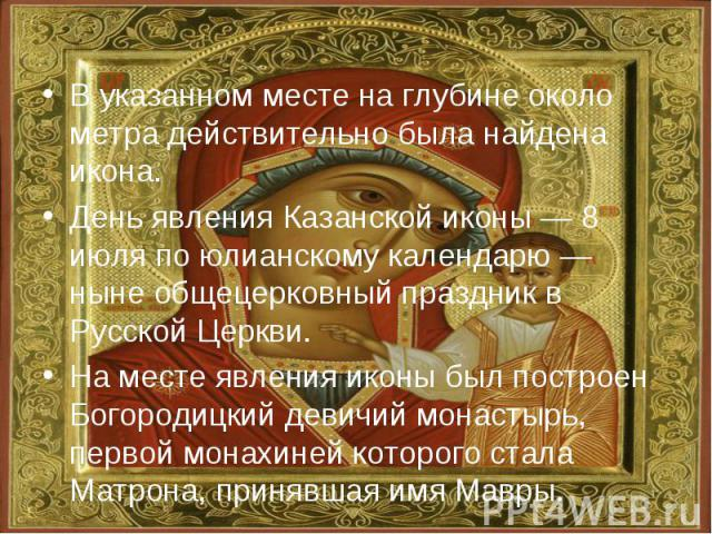 В указанном месте на глубине около метра действительно была найдена икона. День явления Казанской иконы — 8 июля по юлианскому календарю — ныне общецерковный праздник в Русской Церкви. На месте явления иконы был построен Богородицкий девичий монасты…