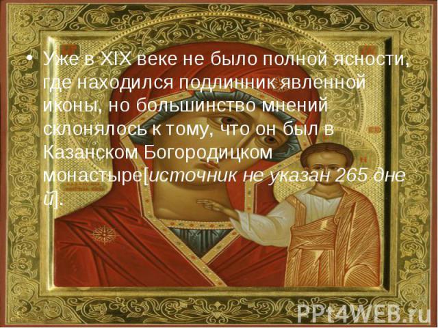 Уже в XIX веке не было полной ясности, где находился подлинник явленной иконы, но большинство мнений склонялось к тому, что он был в Казанском Богородицком монастыре[источникнеуказан265дней].