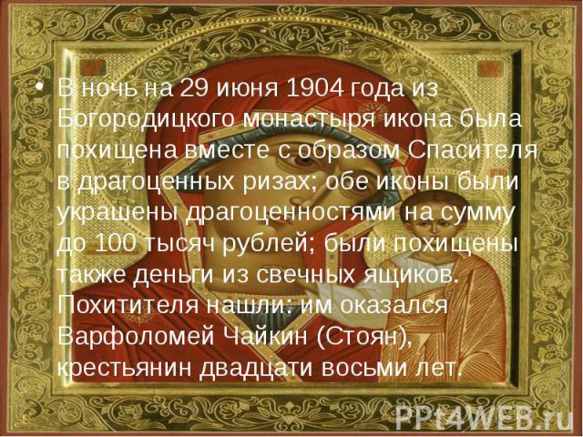 В ночь на 29 июня 1904 года из Богородицкого монастыря икона была похищена вместе с образом Спасителя в драгоценных ризах; обе иконы были украшены драгоценностями на сумму до 100 тысяч рублей; были похищены также деньги из свечных ящиков. Похитителя…