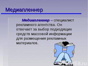 Медиапленнер Медиапленнер – специалист рекламного агентства. Он отвечает за выбо
