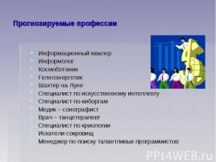 Прогнозируемые профессииИнформационный маклер Информолог Космоботаник Гелеоэнерг