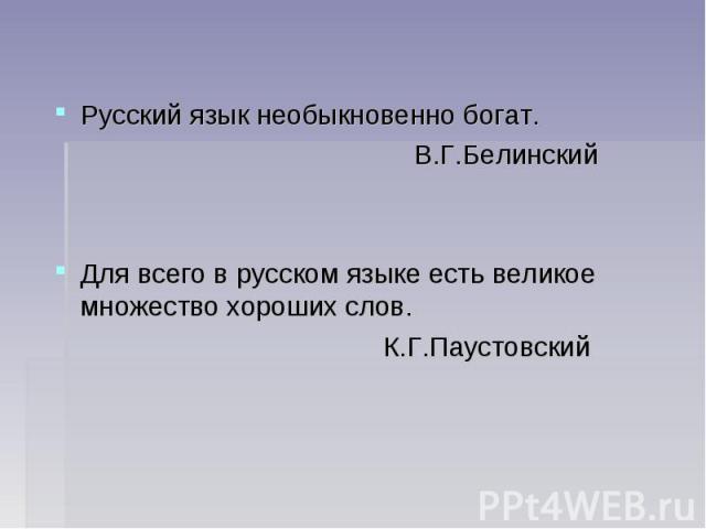 Русский язык необыкновенно богат. В.Г.Белинский Для всего в русском языке есть великое множество хороших слов. К.Г.Паустовский