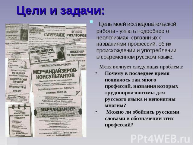 Цели и задачи: Цель моей исследовательской работы - узнать подробнее о неологизмах, связанных с названиями профессий, об их происхождении и употреблении в современном русском языке. Меня волнует следующая проблема: Почему в последнее время появилось…