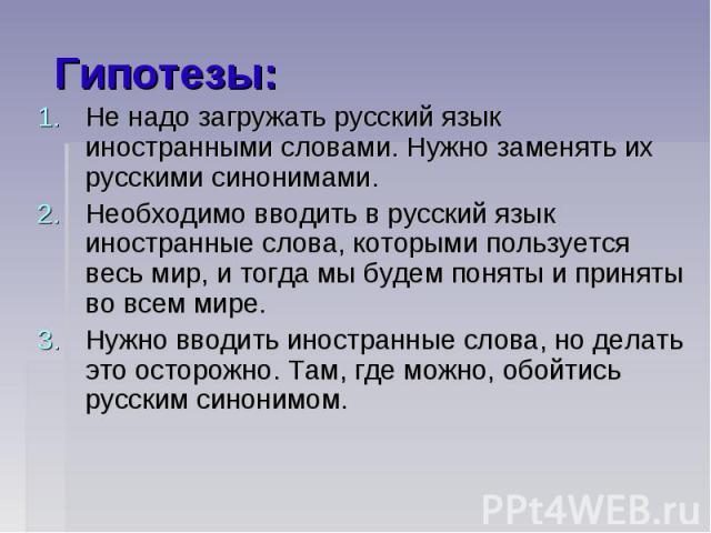 Гипотезы:Не надо загружать русский язык иностранными словами. Нужно заменять их русскими синонимами. Необходимо вводить в русский язык иностранные слова, которыми пользуется весь мир, и тогда мы будем поняты и приняты во всем мире. Нужно вводить ино…