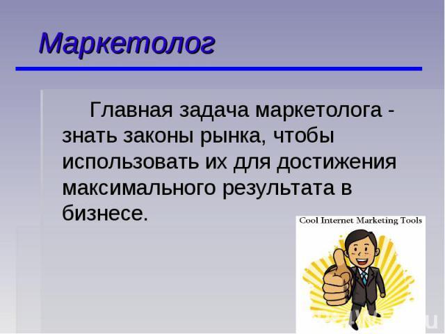 Маркетолог Главная задача маркетолога - знать законы рынка, чтобы использовать их для достижения максимального результата в бизнесе.