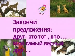 Закончи предложения: Друг- это тот , кто …. Мой самый верный друг….