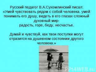 Русский педагог В.А.Сухомлинский писал: «Умей чувствовать рядом с собой человека