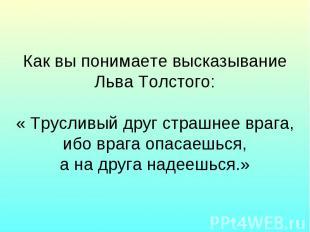 Как вы понимаете высказывание Льва Толстого: « Трусливый друг страшнее врага, иб