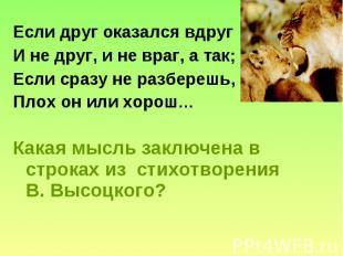 Если друг оказался вдруг И не друг, и не враг, а так; Если сразу не разберешь, П