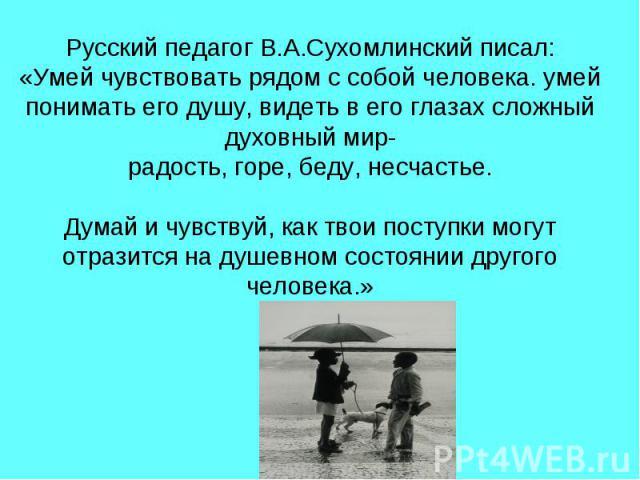 Русский педагог В.А.Сухомлинский писал: «Умей чувствовать рядом с собой человека. умей понимать его душу, видеть в его глазах сложный духовный мир- радость, горе, беду, несчастье. Думай и чувствуй, как твои поступки могут отразится на душевном состо…