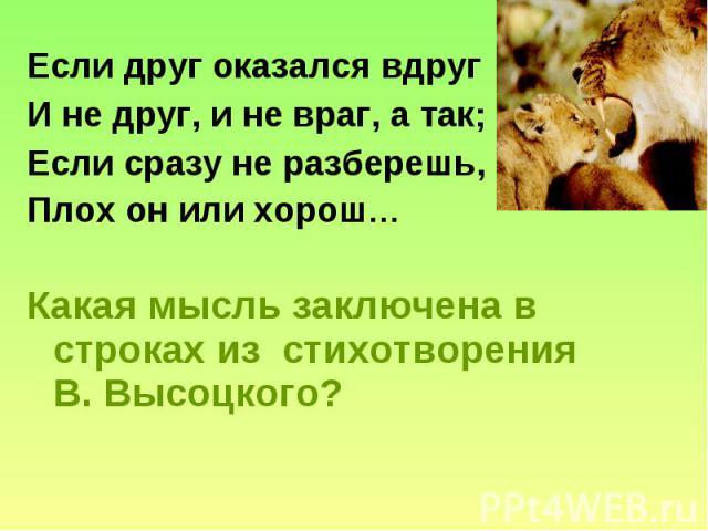 Если друг оказался вдруг И не друг, и не враг, а так; Если сразу не разберешь, Плох он или хорош… Какая мысль заключена в строках из стихотворения В. Высоцкого?