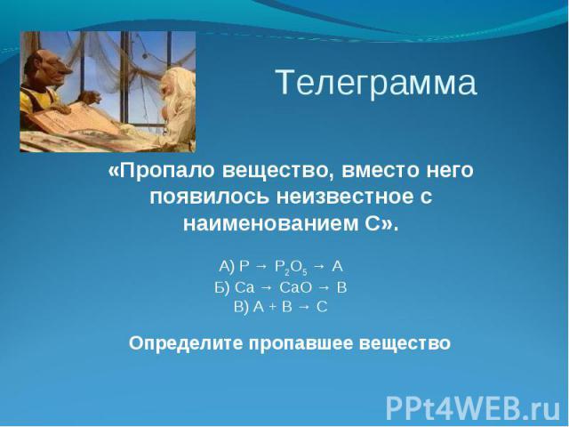 Телеграмма «Пропало вещество, вместо него появилось неизвестное с наименованием C». А) P → P2O5 → A Б) Ca → CaO → B В) A + B → C Определите пропавшее вещество