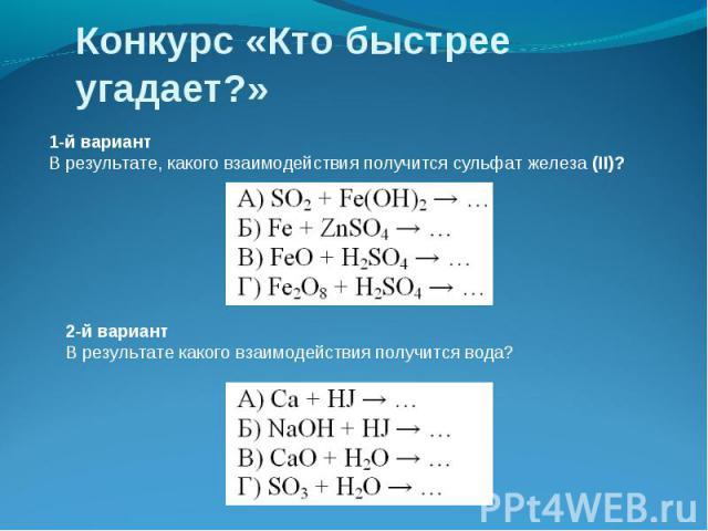 Конкурс «Кто быстрее угадает?» 1-й вариант В результате, какого взаимодействия получится сульфат железа (II)? 2-й вариант В результате какого взаимодействия получится вода?