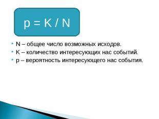 p = K / N N – общее число возможных исходов. K – количество интересующих нас соб