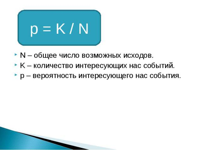 p = K / N N – общее число возможных исходов. K – количество интересующих нас событий. p – вероятность интересующего нас события.