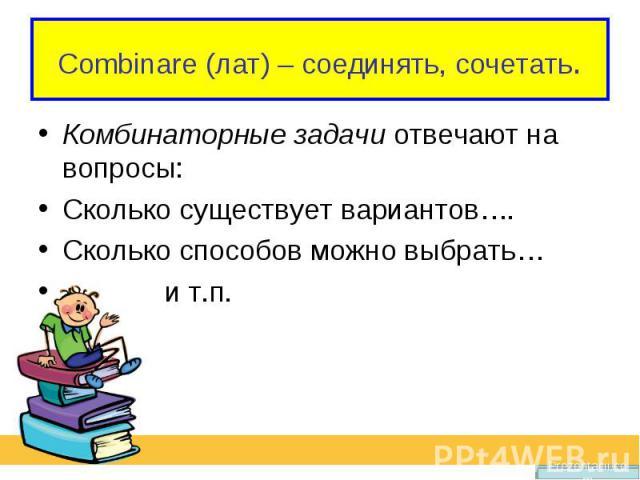Combinare (лат) – соединять, сочетать.Комбинаторные задачи отвечают на вопросы: Сколько существует вариантов…. Сколько способов можно выбрать… и т.п.