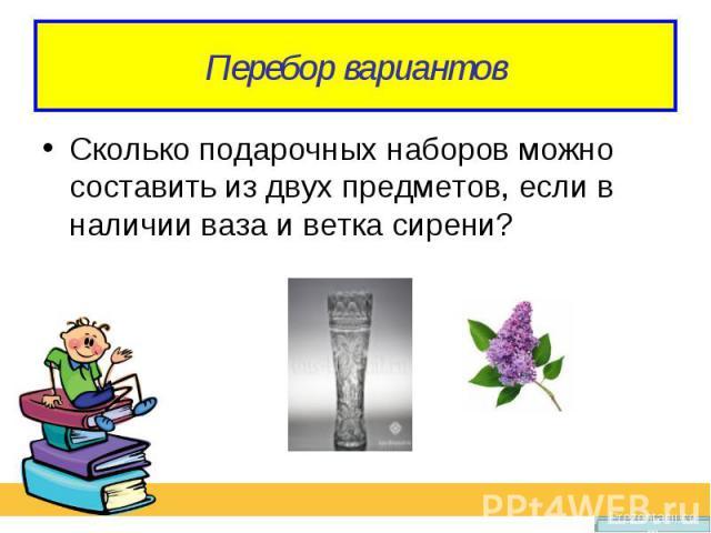 Перебор вариантовСколько подарочных наборов можно составить из двух предметов, если в наличии ваза и ветка сирени?