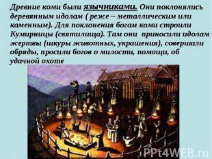 Древние коми были язычниками. Они поклонялись деревянным идолам ( реже – металли