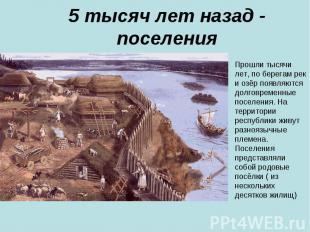 5 тысяч лет назад - поселения Прошли тысячи лет, по берегам рек и озёр появляютс