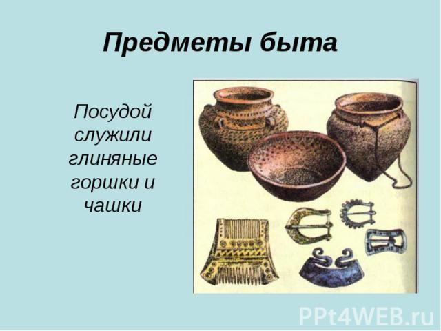 Предметы бытаПосудой служили глиняные горшки и чашки