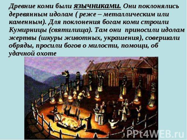 Древние коми были язычниками. Они поклонялись деревянным идолам ( реже – металлическим или каменным). Для поклонения богам коми строили Кумирницы (святилища). Там они приносили идолам жертвы (шкуры животных, украшения), совершали обряды, просили бог…