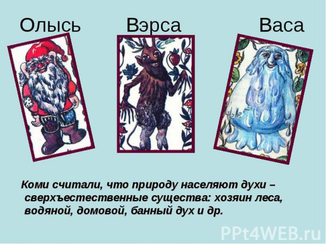 Коми считали, что природу населяют духи – сверхъестественные существа: хозяин леса, водяной, домовой, банный дух и др.