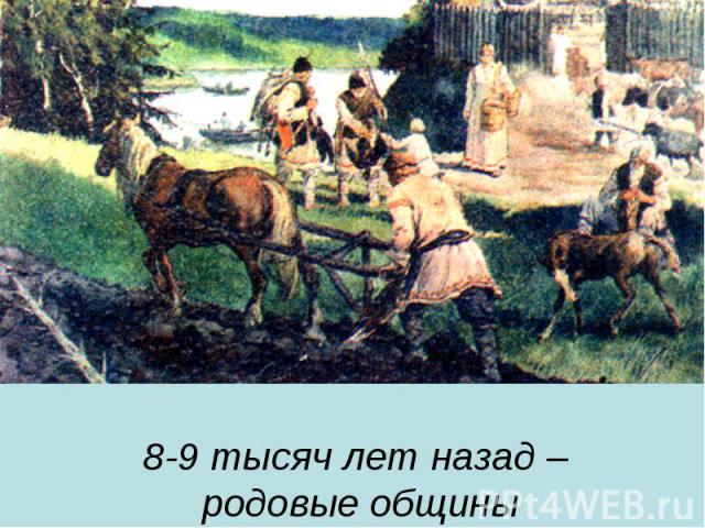 8-9 тысяч лет назад – родовые общины