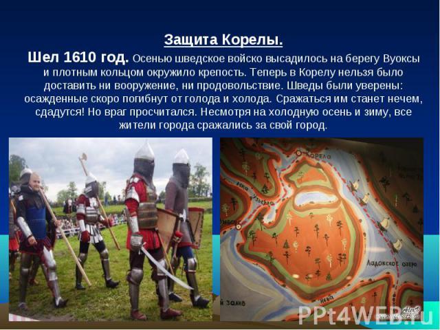 Защита Корелы. Шел 1610 год. Осенью шведское войско высадилось на берегу Вуоксы и плотным кольцом окружило крепость. Теперь в Корелу нельзя было доставить ни вооружение, ни продовольствие. Шведы были уверены: осажденные скоро погибнут от голода и хо…