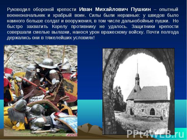 Руководил обороной крепости Иван Михайлович Пушкин – опытный военноначальник и храбрый воин. Силы были неравные: у шведов было намного больше солдат и вооружения, в том числе дальнобойные пушки. Но быстро захватить Корелу противнику не удалось. Защи…