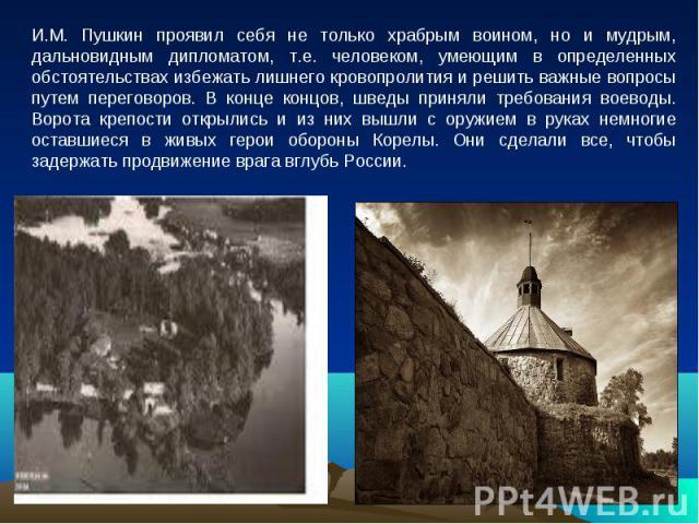 И.М. Пушкин проявил себя не только храбрым воином, но и мудрым, дальновидным дипломатом, т.е. человеком, умеющим в определенных обстоятельствах избежать лишнего кровопролития и решить важные вопросы путем переговоров. В конце концов, шведы приняли т…