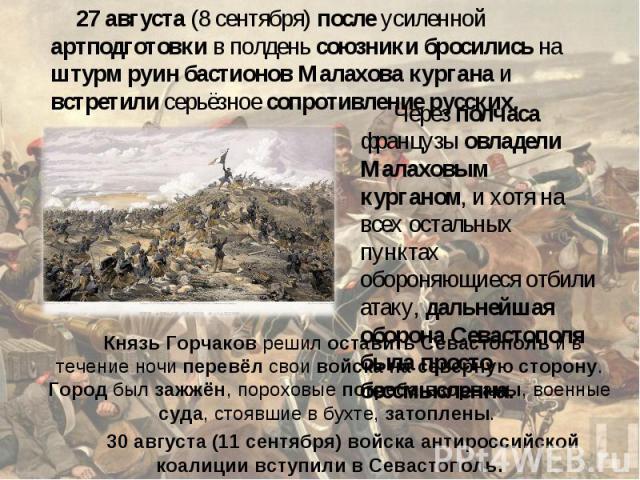 27 августа (8 сентября) после усиленной артподготовки в полдень союзники бросились на штурм руин бастионов Малахова кургана и встретили серьёзное сопротивление русских. Через полчаса французы овладели Малаховым курганом, и хотя на всех остальных пун…