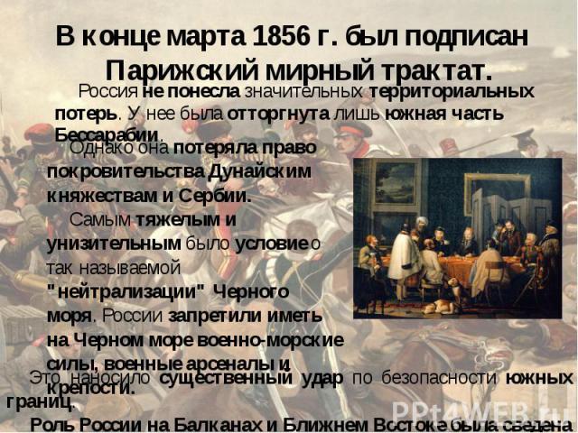 В конце марта 1856 г. был подписан Парижский мирный трактат. Россия не понесла значительных территориальных потерь. У нее была отторгнута лишь южная часть Бессарабии. Однако она потеряла право покровительства Дунайским княжествам и Сербии. Самым тяж…