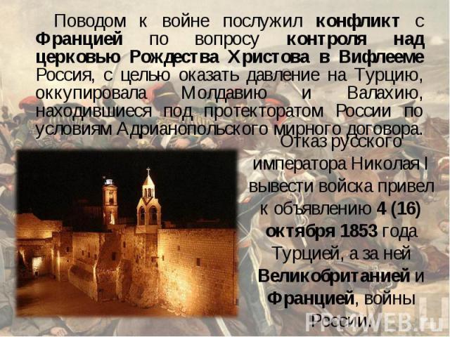 Поводом к войне послужил конфликт с Францией по вопросу контроля над церковью Рождества Христова в Вифлееме Россия, с целью оказать давление на Турцию, оккупировала Молдавию и Валахию, находившиеся под протекторатом России по условиям Адрианопольско…