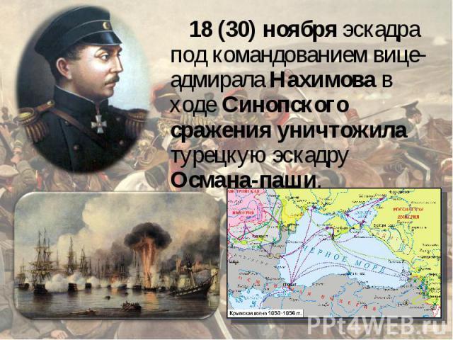 18(30) ноября эскадра под командованием вице-адмирала Нахимова в ходе Синопского сражения уничтожила турецкую эскадру Османа-паши.