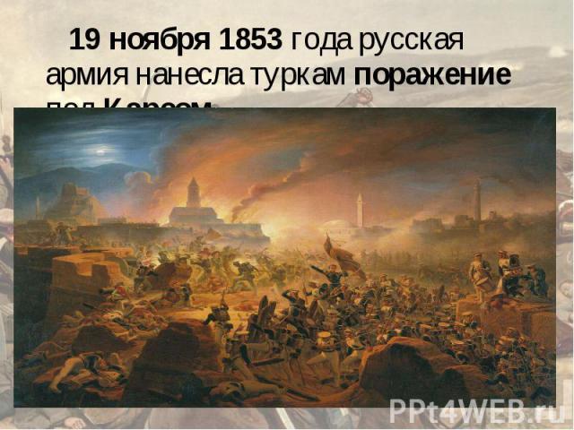19 ноября 1853 года русская армия нанесла туркам поражение под Карсом.